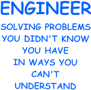 Engineer: Solving Problems You Didn't Know You Had In Ways You Can't Understand