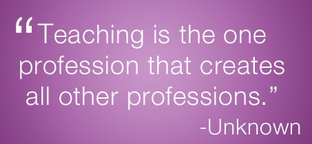 teaching is the one profession that creates all other professions